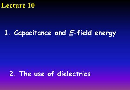 Lecture 10 2. The use of dielectrics 1. Capacitance and E-field energy.