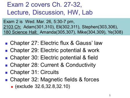 1 Exam 2 covers Ch. 27-32, Lecture, Discussion, HW, Lab Chapter 27: Electric flux & Gauss' law Chapter 29: Electric potential & work Chapter 30: Electric.