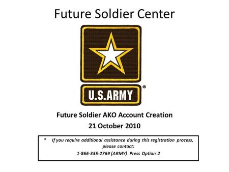 Future Soldier Center Future Soldier AKO Account Creation 21 October 2010 * If you require additional assistance during this registration process, please.