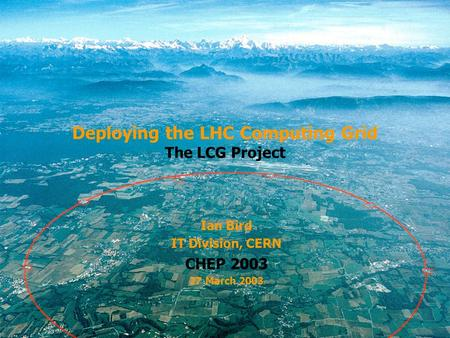 CERN Deploying the LHC Computing Grid The LCG Project Ian Bird IT Division, CERN CHEP 2003 27 March 2003.