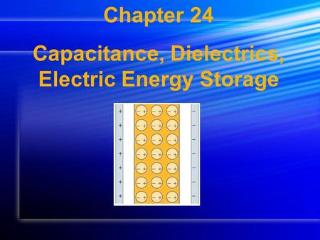 Chapter 24 Capacitance, Dielectrics, Electric Energy Storage.