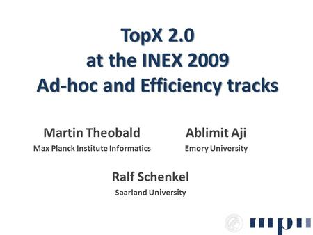 TopX 2.0 at the INEX 2009 Ad-hoc and Efficiency tracks Martin Theobald Max Planck Institute Informatics Ralf Schenkel Saarland University Ablimit Aji Emory.