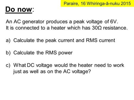 Do now: An AC generator produces a peak voltage of 6V. It is connected to a heater which has 30Ω resistance. a)Calculate the peak current and RMS current.