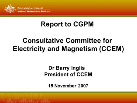 Report to CGPM Consultative Committee for Electricity and Magnetism (CCEM) Dr Barry Inglis President of CCEM 15 November 2007.