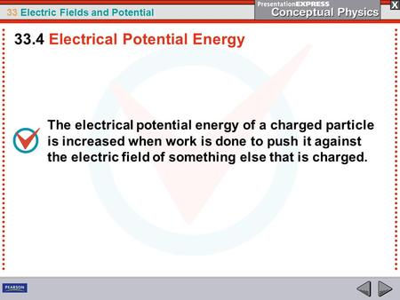 33 Electric Fields and Potential The electrical potential energy of a charged particle is increased when work is done to push it against the electric field.