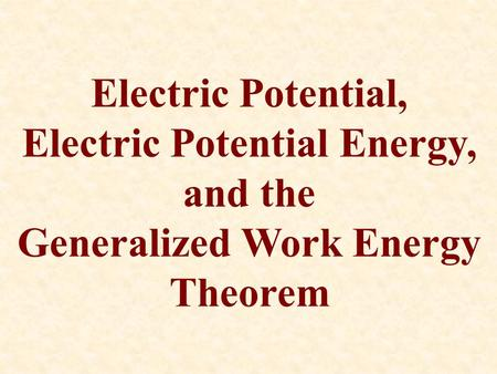Electric Potential, Electric Potential Energy, and the Generalized Work Energy Theorem.