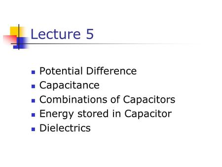 Lecture 5 Potential Difference Capacitance Combinations of Capacitors Energy stored in Capacitor Dielectrics.