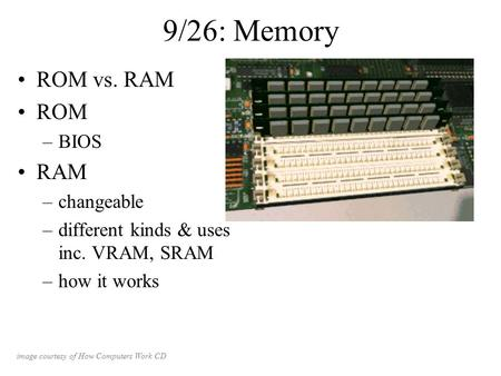 9/26: Memory ROM vs. RAM ROM –BIOS RAM –changeable –different kinds & uses inc. VRAM, SRAM –how it works image courtesy of How Computers Work CD.