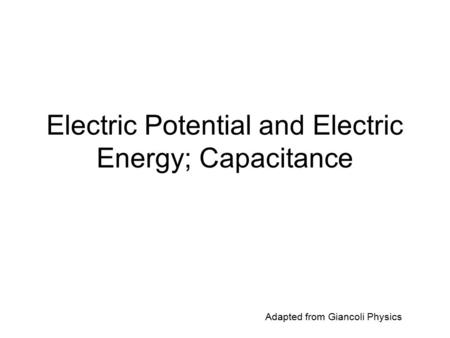 Electric Potential and Electric Energy; Capacitance Adapted from Giancoli Physics.