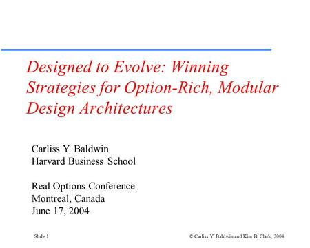 Slide 1 © Carliss Y. Baldwin and Kim B. Clark, 2004 Designed to Evolve: Winning Strategies for Option-Rich, Modular Design Architectures Carliss Y. Baldwin.