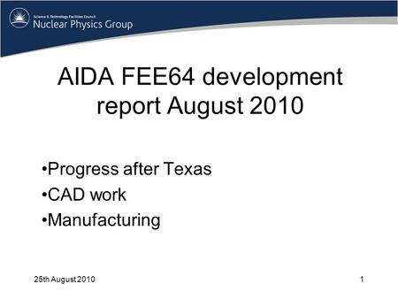 AIDA FEE64 development report August 2010 Progress after Texas CAD work Manufacturing 25th August 20101.