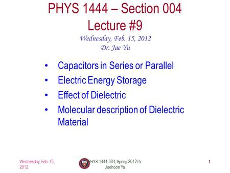 Wednesday, Feb. 15, 2012 PHYS 1444-004, Spring 2012 Dr. Jaehoon Yu 1 PHYS 1444 – Section 004 Lecture #9 Wednesday, Feb. 15, 2012 Dr. Jae Yu Capacitors.