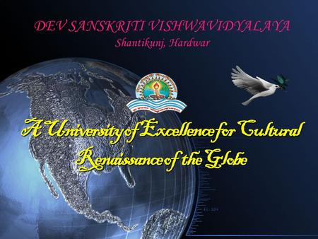 DEV SANSKRITI VISHWAVIDYALAYA Shantikunj, Hardwar A University of Excellence for Cultural Renaissance of the Globe.