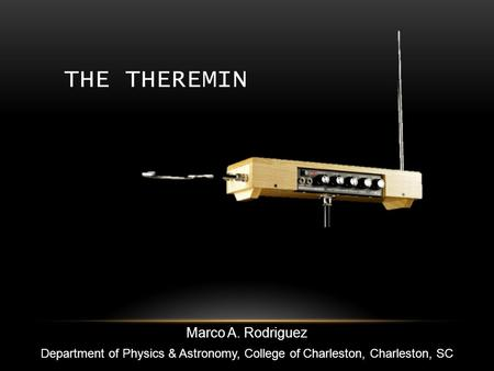 THE THEREMIN Marco A. Rodriguez Department of Physics & Astronomy, College of Charleston, Charleston, SC.