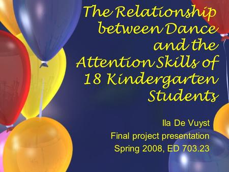 The Relationship between Dance and the Attention Skills of 18 Kindergarten Students Ila De Vuyst Final project presentation Spring 2008, ED 703.23.