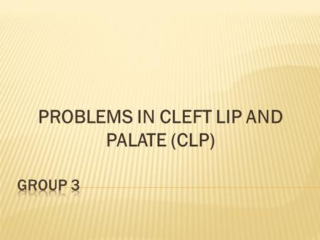 PROBLEMS IN CLEFT LIP AND PALATE (CLP).  Congenital anomalies  Feeding  Hearing  Speech  Disruption of facial growth  Disruption of dental development.