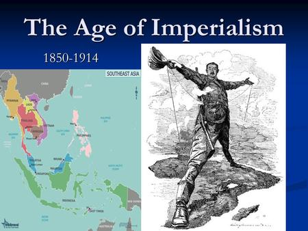 "The Age of Imperialism 1850-1914. Imperialism in Southeast Asia European Powers Invade the ""Pacific Rim"" European Powers Invade the ""Pacific Rim"" Lands."