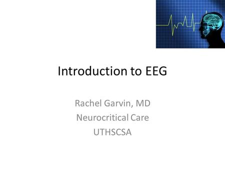 Introduction to EEG Rachel Garvin, MD Neurocritical Care UTHSCSA.