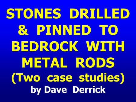 STONES DRILLED & PINNED TO BEDROCK WITH METAL RODS (Two case studies) by Dave Derrick.