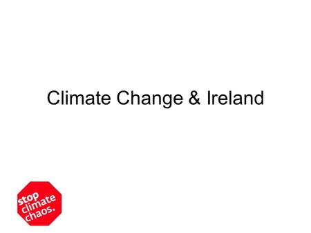 Climate Change & Ireland. Ireland's emissions Historic responsibility for climate change lies with richer industrialised countries. –USA: 24 tonnes per.