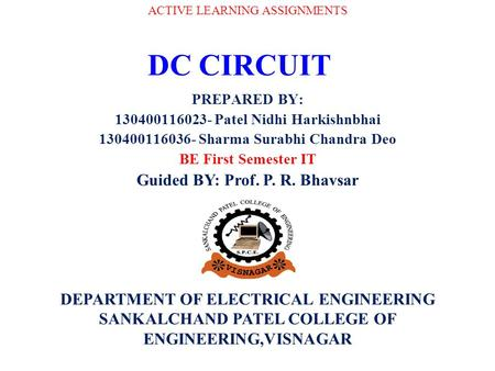 DC CIRCUIT PREPARED BY: 130400116023- Patel Nidhi Harkishnbhai 130400116036- Sharma Surabhi Chandra Deo BE First Semester IT ACTIVE LEARNING ASSIGNMENTS.