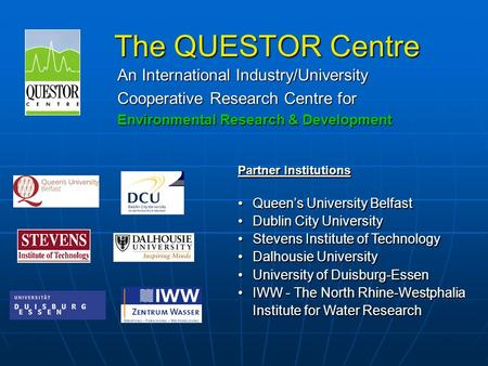 The QUESTOR Centre An International Industry/University Cooperative Research Centre for Environmental Research & Development Partner Institutions Queen's.