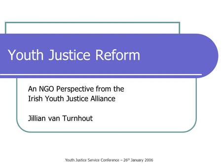 Youth Justice Service Conference – 26 th January 2006 Youth Justice Reform An NGO Perspective from the Irish Youth Justice Alliance Jillian van Turnhout.