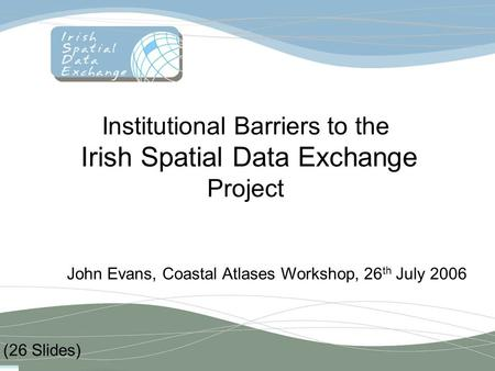 Institutional Barriers to the Irish Spatial Data Exchange Project John Evans, Coastal Atlases Workshop, 26 th July 2006 (26 Slides)