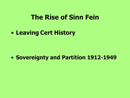 The Rise of Sinn Fein Leaving Cert History Sovereignty and Partition 1912-1949.