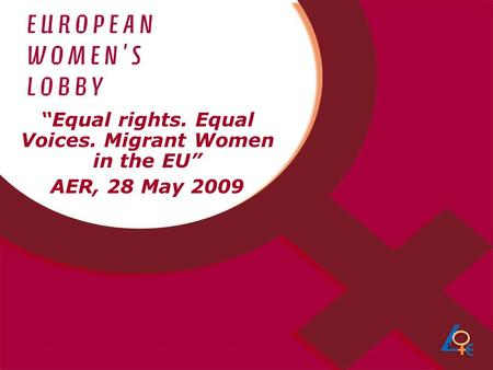 "1 ""Equal rights. Equal Voices. Migrant Women in the EU"" AER, 28 May 2009."