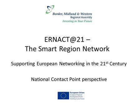 – The Smart Region Network Supporting European Networking in the 21 st Century National Contact Point perspective.