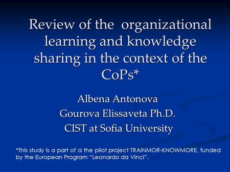 Review of the organizational learning and knowledge sharing in the context of the CoPs* Albena Antonova Gourova Elissaveta Ph.D. CIST at Sofia University.
