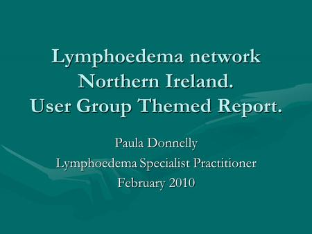 Lymphoedema network Northern Ireland. User Group Themed Report. Paula Donnelly Lymphoedema Specialist Practitioner February 2010.