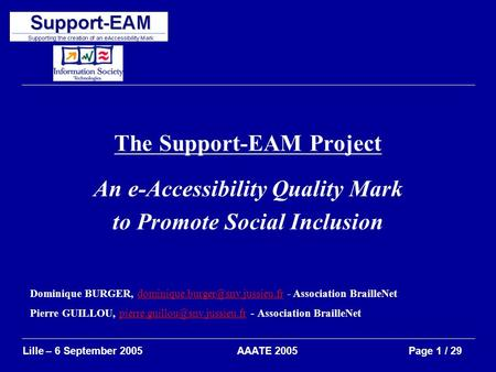 AAATE 2005Lille – 6 September 2005Page 1 / 29 The Support-EAM Project An e-Accessibility Quality Mark to Promote Social Inclusion Dominique BURGER,