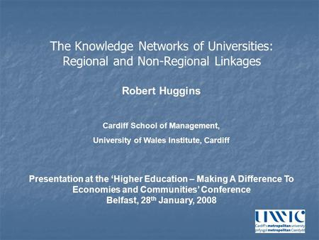 Robert Huggins Cardiff School of Management, University of Wales Institute, Cardiff Presentation at the 'Higher Education – Making A Difference To Economies.