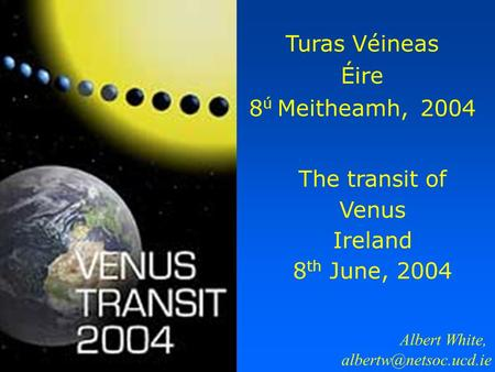 The transit of Venus Ireland 8 th June, 2004 Turas Véineas Éire 8 ú Meitheamh, 2004 Albert White,