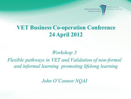 VET Business Co-operation Conference 24 April 2012 Workshop 3 Flexible pathways in VET and Validation of non-formal and informal learning promoting lifelong.