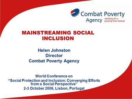 "MAINSTREAMING SOCIAL INCLUSION Helen Johnston Director Combat Poverty Agency World Conference on ""Social Protection and Inclusion: Converging Efforts from."
