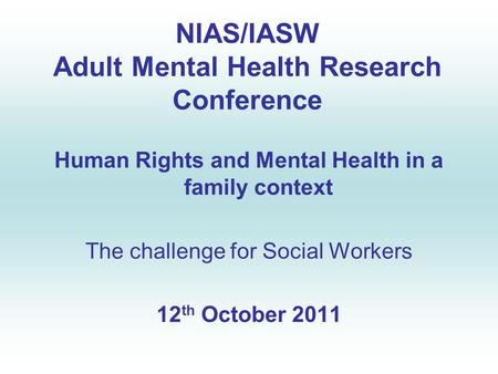 NIAS/IASW Adult Mental Health Research Conference Human Rights and Mental Health in a family context The challenge for Social Workers 12 th October 2011.