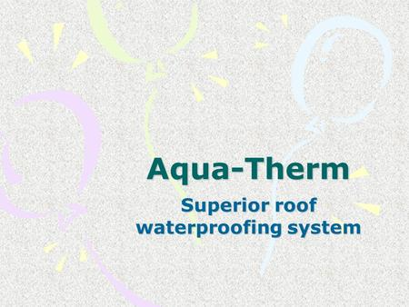 Aqua-Therm Superior roof waterproofing system. Aqua-Therm Aqua-Therm is a uniquely formulated two pack coating system, the first of it's kind in the world,