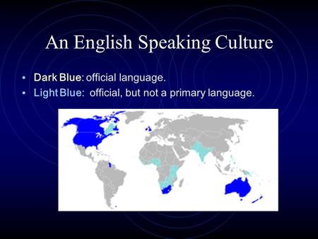 An English Speaking Culture Dark Blue Dark Blue: official language. Light Blue: official, but not a primary language.