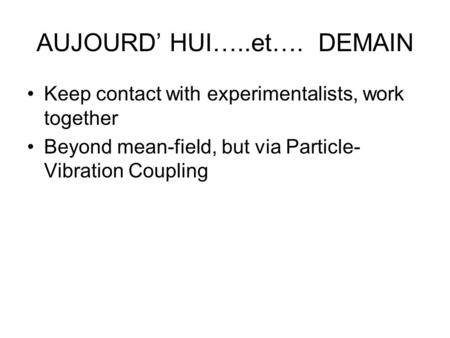 AUJOURD' HUI…..et…. DEMAIN Keep contact with experimentalists, work together Beyond mean-field, but via Particle- Vibration Coupling.