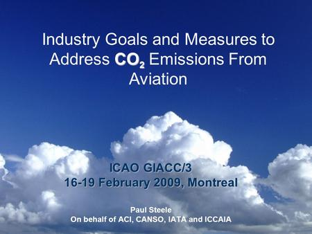CO 2 Industry Goals and Measures to Address CO 2 Emissions From Aviation ICAO GIACC/3 16-19 February 2009, Montreal Paul Steele On behalf of ACI, CANSO,