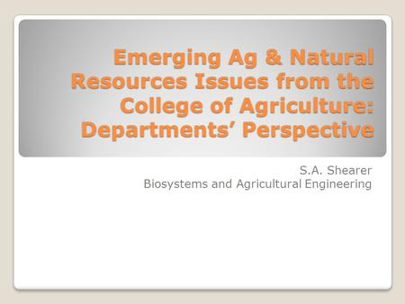 Emerging Ag & Natural Resources Issues from the College of Agriculture: Departments' Perspective S.A. Shearer Biosystems and Agricultural Engineering.