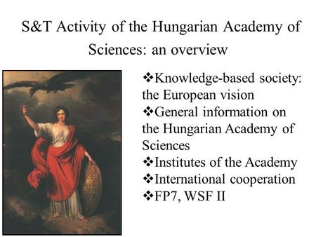 S&T Activity of the Hungarian Academy of Sciences: an overview  Knowledge-based society: the European vision  General information on the Hungarian Academy.
