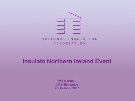 Insulate Northern Ireland Event Neil Marshall Chief Executive 4th October 2007.