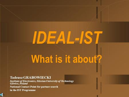 IDEAL-IST What is it about? Tadeusz GRABOWIECKI Institute of Electronics, Silesian University of Technology Gliwice, Poland National Contact Point for.