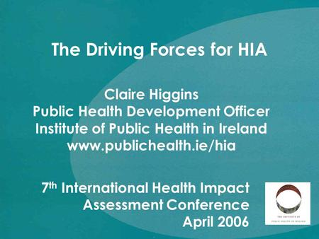 Claire Higgins Public Health Development Officer Institute of Public Health in Ireland www.publichealth.ie/hia The Driving Forces for HIA 7 th International.