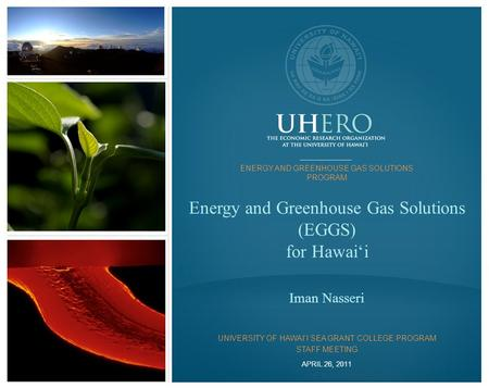 UHERO.HAWAII.EDU ©2011 Energy and Greenhouse Gas Solutions (EGGS) for Hawai'i Iman Nasseri APRIL 26, 2011 ENERGY AND GREENHOUSE GAS SOLUTIONS PROGRAM UNIVERSITY.