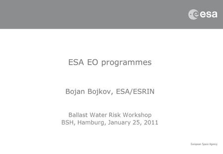 ESA EO programmes Bojan Bojkov, ESA/ESRIN Ballast Water Risk Workshop BSH, Hamburg, January 25, 2011.